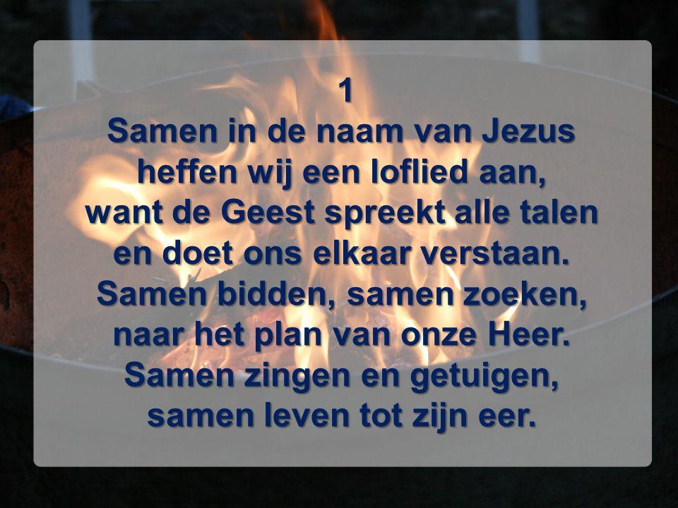 1 Samen in de naam van Jezus heffen wij een loflied aan, want de Geest spreekt alle talen en doet ons elkaar verstaan. Samen bidden, samen zoeken, naa