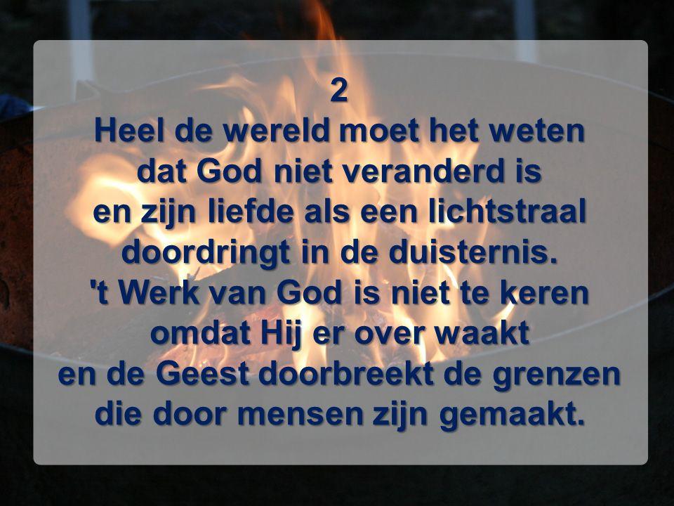 2 Heel de wereld moet het weten dat God niet veranderd is en zijn liefde als een lichtstraal doordringt in de duisternis. 't Werk van God is niet te k