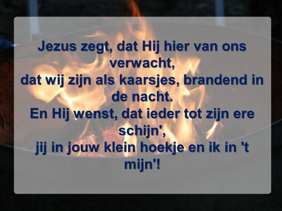 Jezus zegt, dat Hij hier van ons verwacht, dat wij zijn als kaarsjes, brandend in de nacht. En Hij wenst, dat ieder tot zijn ere schijn', jij in jouw