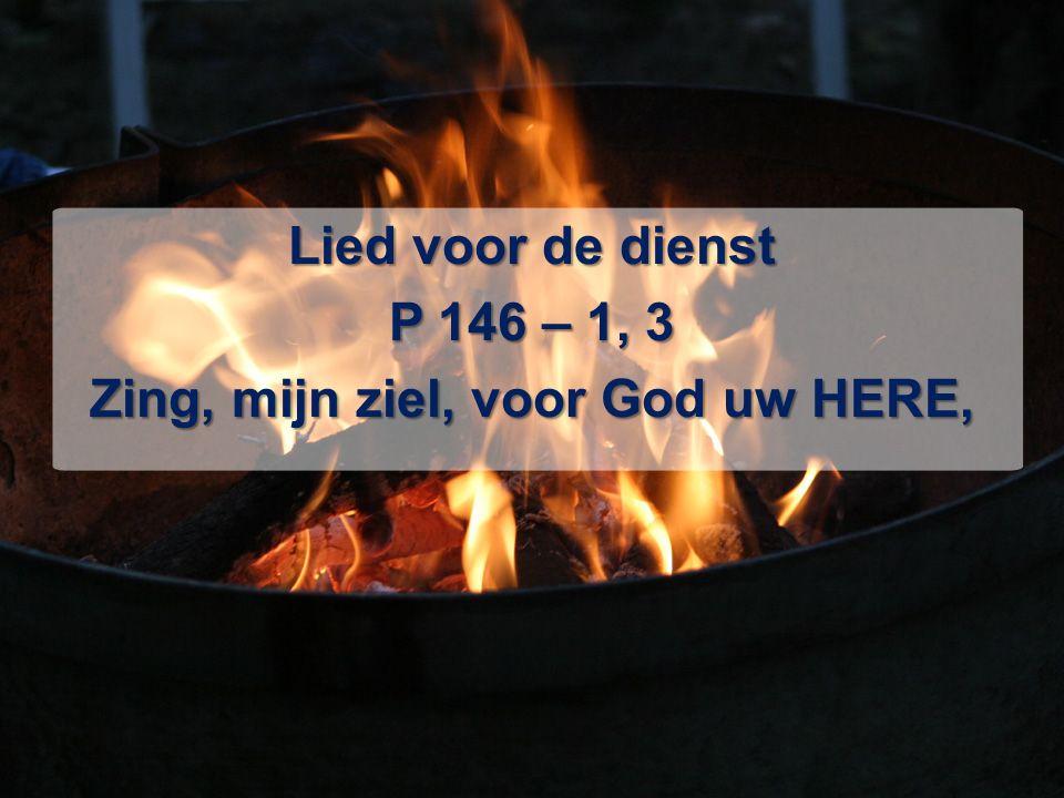 Lied voor de dienst P 146 – 1, 3 Zing, mijn ziel, voor God uw HERE,