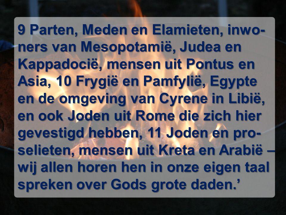 9 Parten, Meden en Elamieten, inwo- ners van Mesopotamië, Judea en Kappadocië, mensen uit Pontus en Asia, 10 Frygië en Pamfylië, Egypte en de omgeving