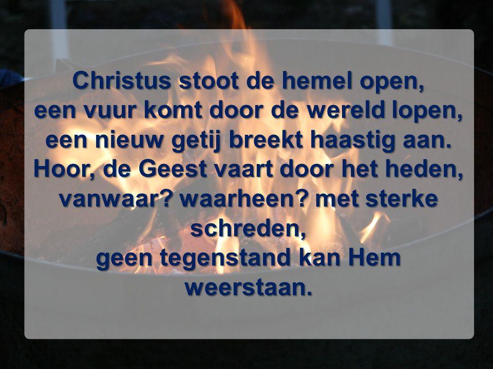 Christus stoot de hemel open, een vuur komt door de wereld lopen, een nieuw getij breekt haastig aan. Hoor, de Geest vaart door het heden, vanwaar? wa