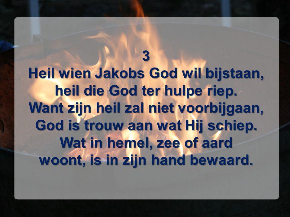 3 Heil wien Jakobs God wil bijstaan, heil die God ter hulpe riep. Want zijn heil zal niet voorbijgaan, God is trouw aan wat Hij schiep. Wat in hemel,