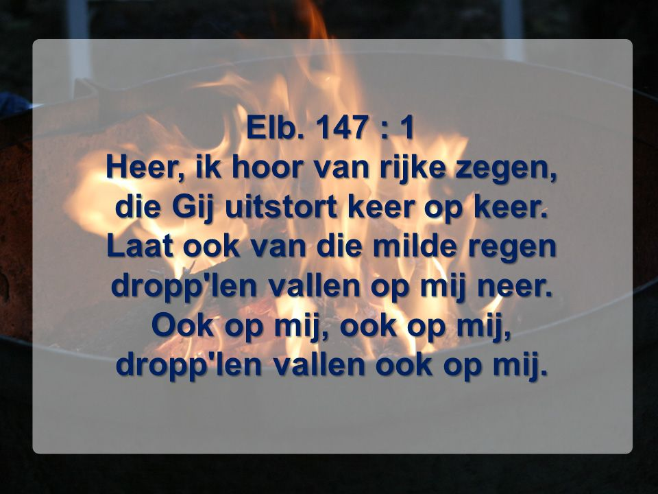Elb. 147 : 1 Heer, ik hoor van rijke zegen, die Gij uitstort keer op keer. Laat ook van die milde regen dropp'len vallen op mij neer. Ook op mij, ook