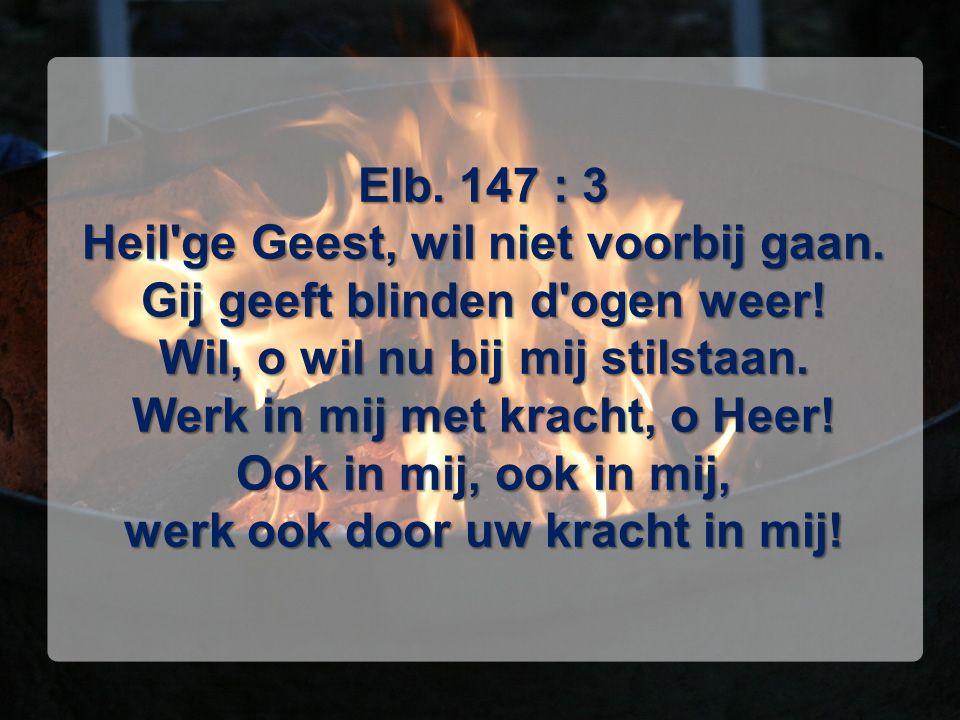 Elb. 147 : 3 Heil'ge Geest, wil niet voorbij gaan. Gij geeft blinden d'ogen weer! Wil, o wil nu bij mij stilstaan. Werk in mij met kracht, o Heer! Ook