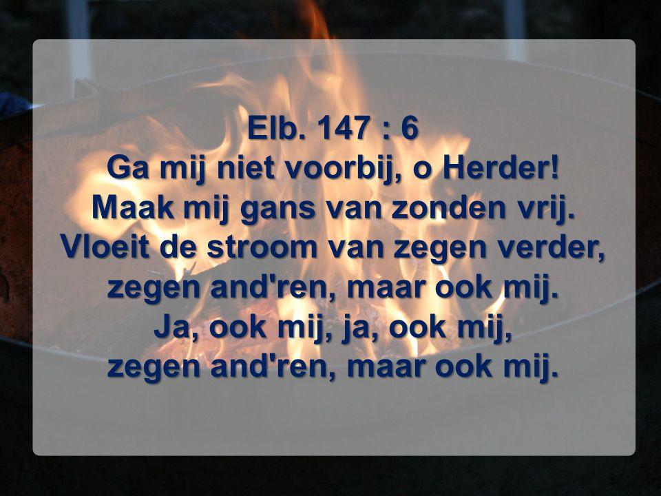 Elb. 147 : 6 Ga mij niet voorbij, o Herder! Maak mij gans van zonden vrij. Vloeit de stroom van zegen verder, zegen and'ren, maar ook mij. Ja, ook mij