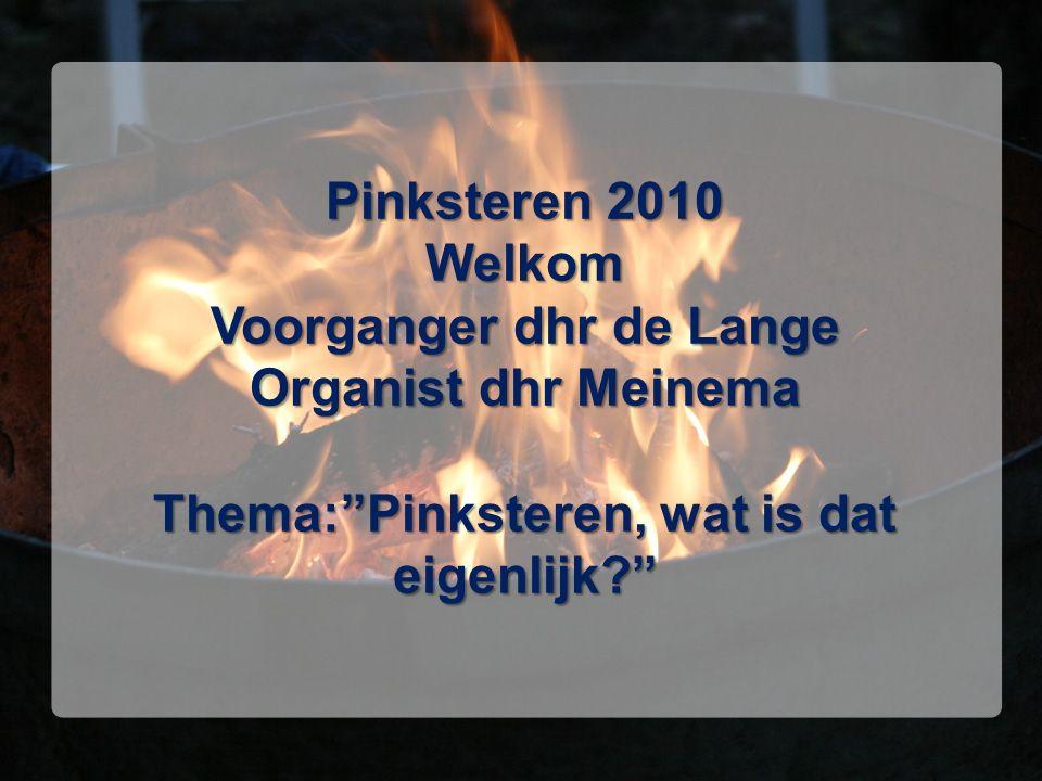 """Pinksteren 2010 Welkom Voorganger dhr de Lange Organist dhr Meinema Thema:""""Pinksteren, wat is dat eigenlijk?"""""""