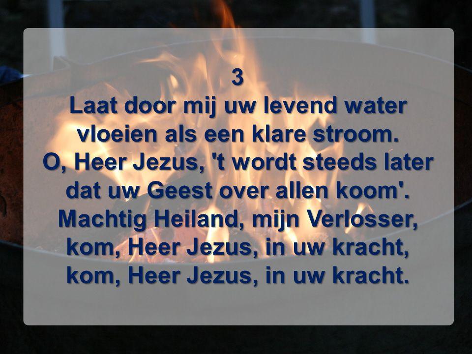 3 Laat door mij uw levend water vloeien als een klare stroom. O, Heer Jezus, 't wordt steeds later dat uw Geest over allen koom'. Machtig Heiland, mij