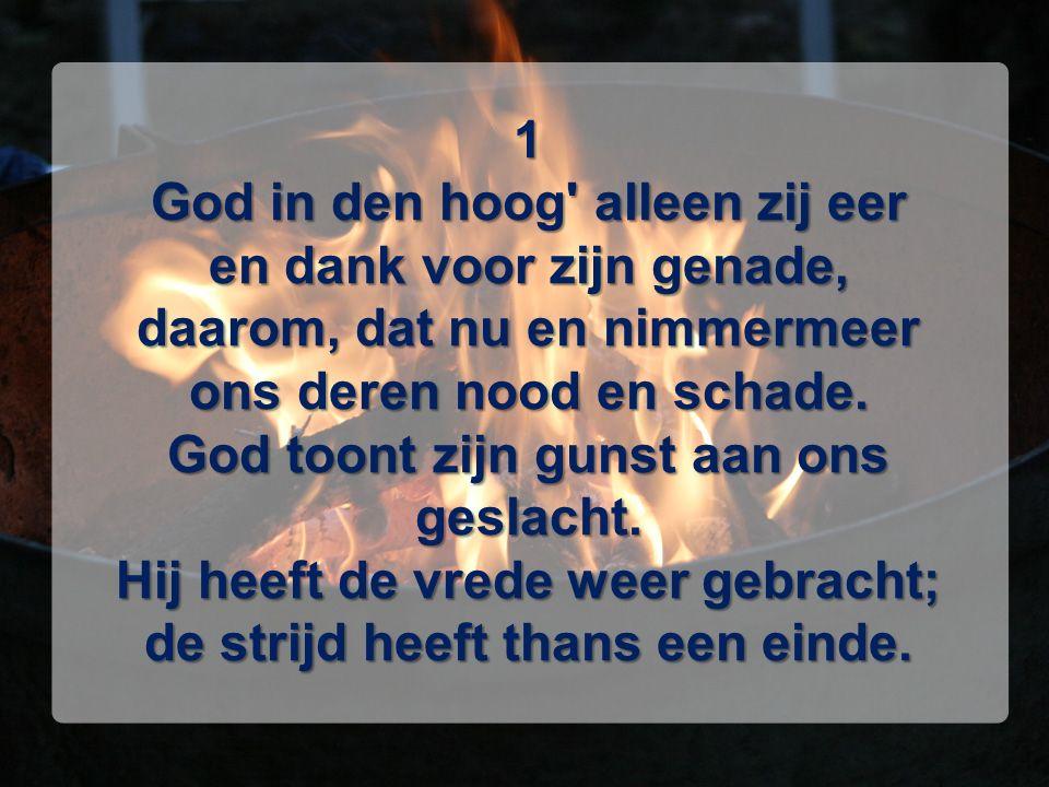 1 God in den hoog' alleen zij eer en dank voor zijn genade, daarom, dat nu en nimmermeer ons deren nood en schade. God toont zijn gunst aan ons geslac