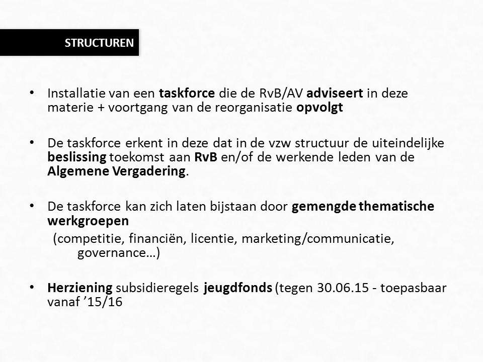 Installatie van een taskforce die de RvB/AV adviseert in deze materie + voortgang van de reorganisatie opvolgt De taskforce erkent in deze dat in de vzw structuur de uiteindelijke beslissing toekomst aan RvB en/of de werkende leden van de Algemene Vergadering.
