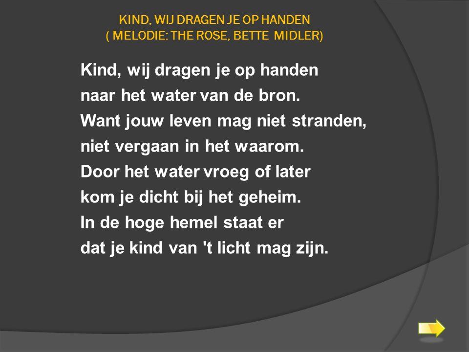 KIND, WIJ DRAGEN JE OP HANDEN ( MELODIE: THE ROSE, BETTE MIDLER) Kind, wij dragen je op handen naar het water van de bron. Want jouw leven mag niet st
