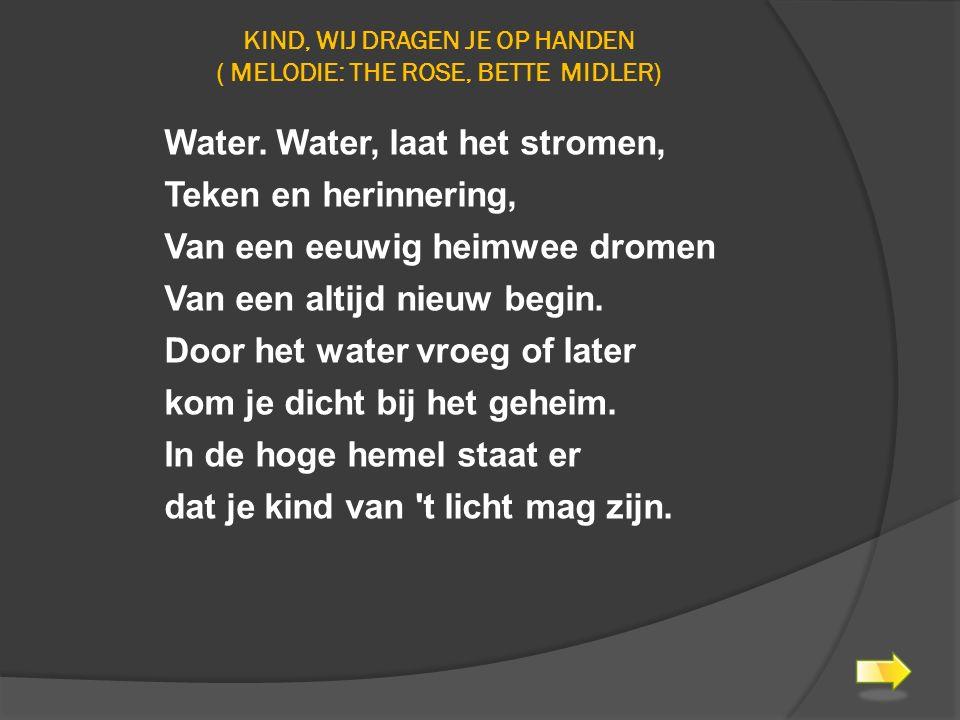 KIND, WIJ DRAGEN JE OP HANDEN ( MELODIE: THE ROSE, BETTE MIDLER) Water. Water, laat het stromen, Teken en herinnering, Van een eeuwig heimwee dromen V