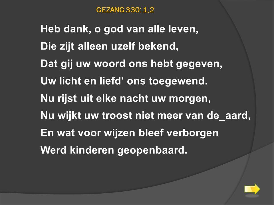 GEZANG 330: 1,2 Heb dank, o god van alle leven, Die zijt alleen uzelf bekend, Dat gij uw woord ons hebt gegeven, Uw licht en liefd' ons toegewend. Nu