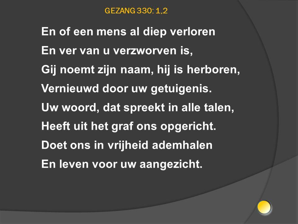 GEZANG 330: 1,2 En of een mens al diep verloren En ver van u verzworven is, Gij noemt zijn naam, hij is herboren, Vernieuwd door uw getuigenis. Uw woo