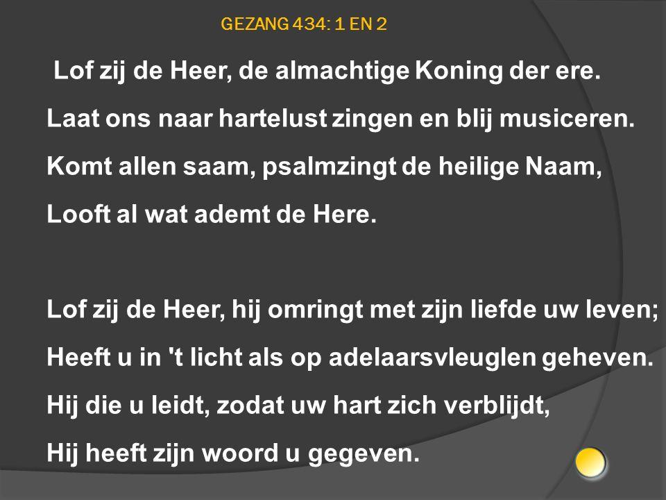 GEZANG 434: 1 EN 2 Lof zij de Heer, de almachtige Koning der ere. Laat ons naar hartelust zingen en blij musiceren. Komt allen saam, psalmzingt de hei