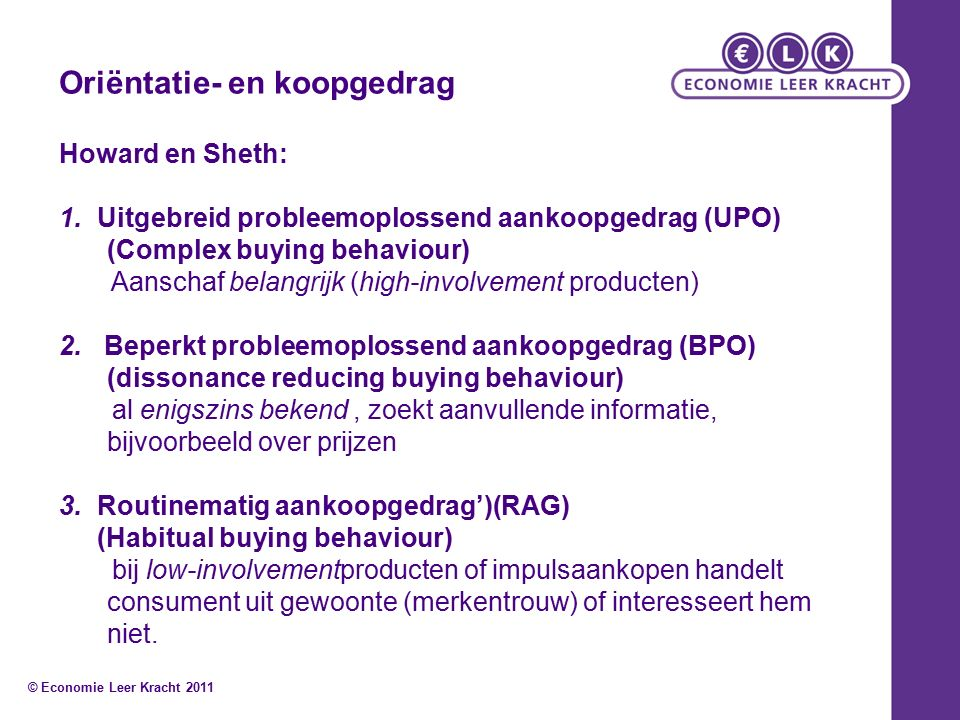 Oriëntatie- en koopgedrag Howard en Sheth: 1.Uitgebreid probleemoplossend aankoopgedrag (UPO) (Complex buying behaviour) Aanschaf belangrijk (high-involvement producten) 2.