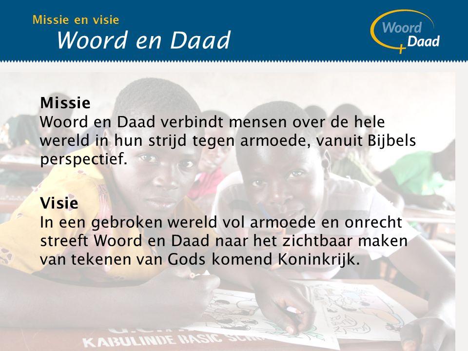 Woord en Daad Missie en visie Missie Woord en Daad verbindt mensen over de hele wereld in hun strijd tegen armoede, vanuit Bijbels perspectief.