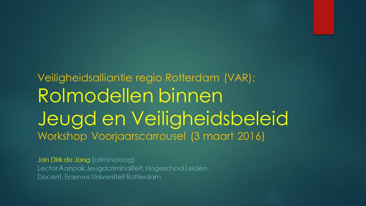 Veiligheidsalliantie regio Rotterdam (VAR): Rolmodellen binnen Jeugd en Veiligheidsbeleid Workshop Voorjaarscarrousel (3 maart 2016) Jan Dirk de Jong (criminoloog) Lector Aanpak Jeugdcriminaliteit, Hogeschool Leiden Docent, Erasmus Universiteit Rotterdam