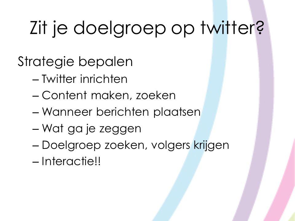 Zit je doelgroep op twitter? Strategie bepalen – Twitter inrichten – Content maken, zoeken – Wanneer berichten plaatsen – Wat ga je zeggen – Doelgroep