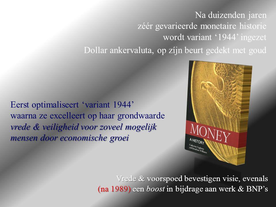 Eerst optimaliseert 'variant 1944' waarna ze excelleert op haar grondwaarde vrede & veiligheid voor zoveel mogelijk mensen door economische groei Na duizenden jaren zéér gevarieerde monetaire historie wordt variant '1944' ingezet Dollar ankervaluta, op zíjn beurt gedekt met goud Vrede & voorspoed bevestigen visie, evenals (na 1989) een boost in bijdrage aan werk & BNP's