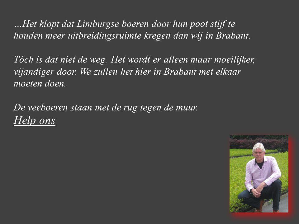…Het klopt dat Limburgse boeren door hun poot stijf te houden meer uitbreidingsruimte kregen dan wij in Brabant. Tóch is dat niet de weg. Het wordt er