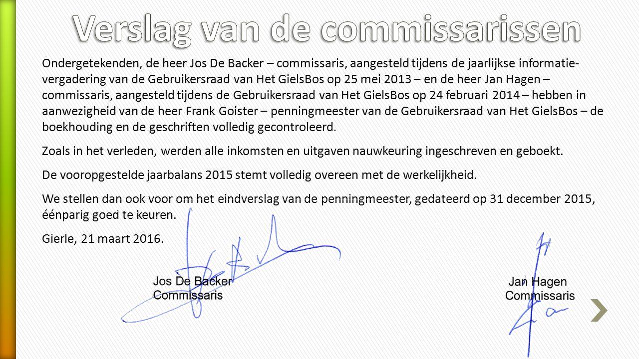 Ondergetekenden, de heer Jos De Backer – commissaris, aangesteld tijdens de jaarlijkse informatie- vergadering van de Gebruikersraad van Het GielsBos op 25 mei 2013 – en de heer Jan Hagen – commissaris, aangesteld tijdens de Gebruikersraad van Het GielsBos op 24 februari 2014 – hebben in aanwezigheid van de heer Frank Goister – penningmeester van de Gebruikersraad van Het GielsBos – de boekhouding en de geschriften volledig gecontroleerd.