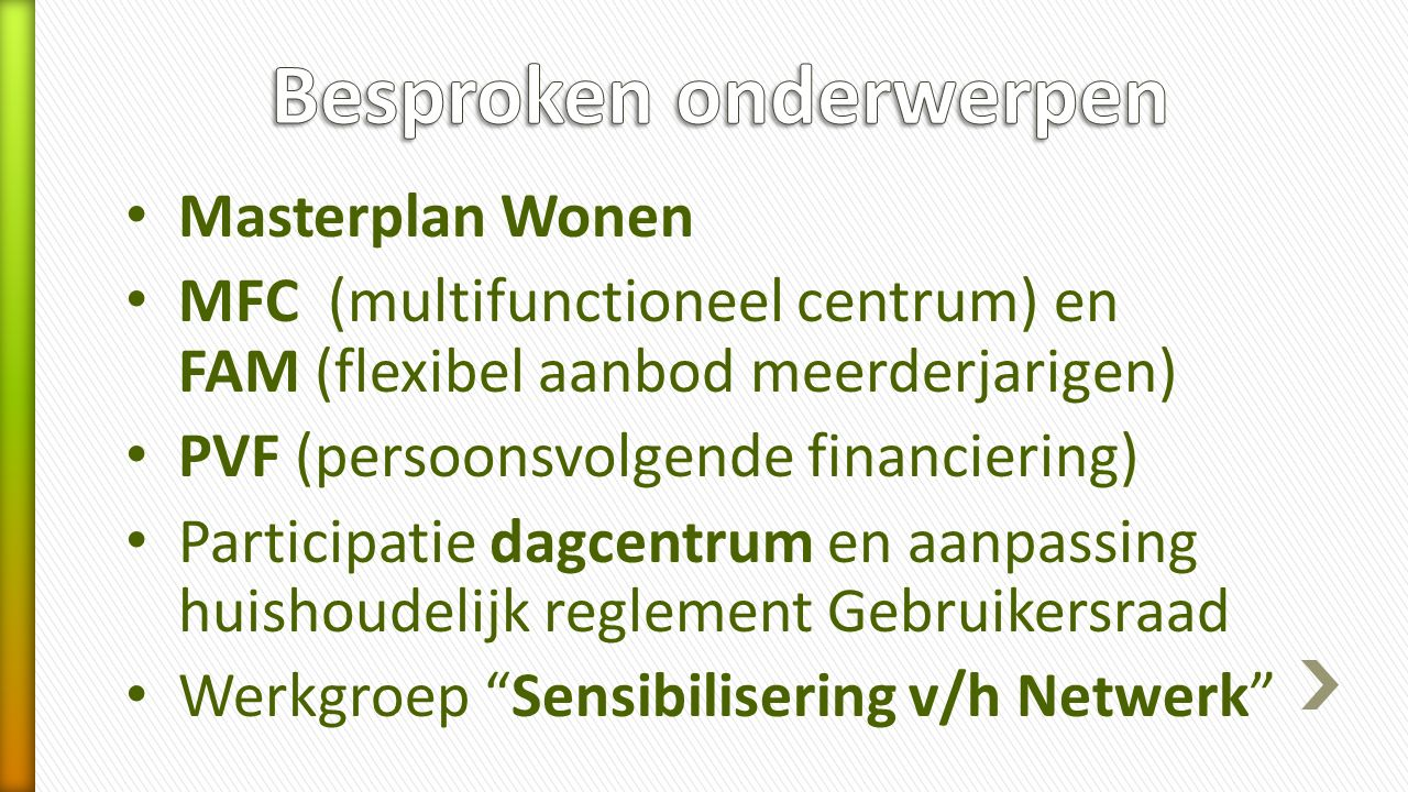 Masterplan Wonen MFC (multifunctioneel centrum) en FAM (flexibel aanbod meerderjarigen) PVF (persoonsvolgende financiering) Participatie dagcentrum en aanpassing huishoudelijk reglement Gebruikersraad Werkgroep Sensibilisering v/h Netwerk
