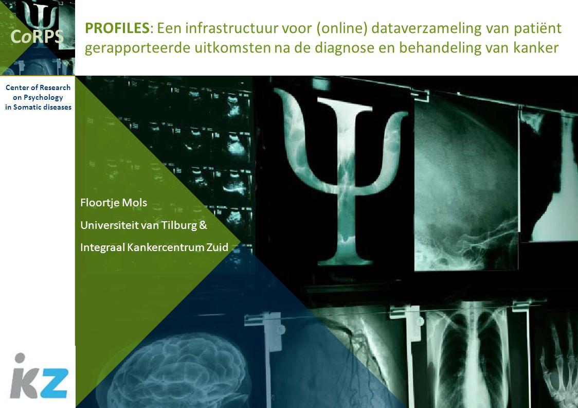 CoRPS Center of Research on Psychology in Somatic diseases PROFILES: Een infrastructuur voor (online) dataverzameling van patiënt gerapporteerde uitkomsten na de diagnose en behandeling van kanker Floortje Mols Universiteit van Tilburg & Integraal Kankercentrum Zuid