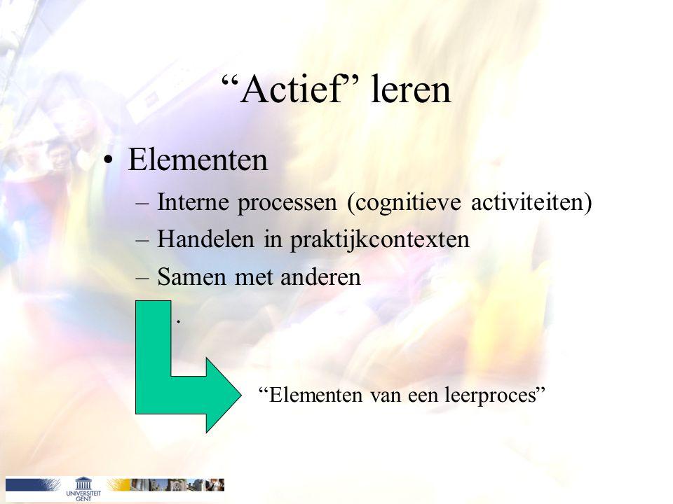 Actief leren Elementen –Interne processen (cognitieve activiteiten) –Handelen in praktijkcontexten –Samen met anderen –… Elementen van een leerproces