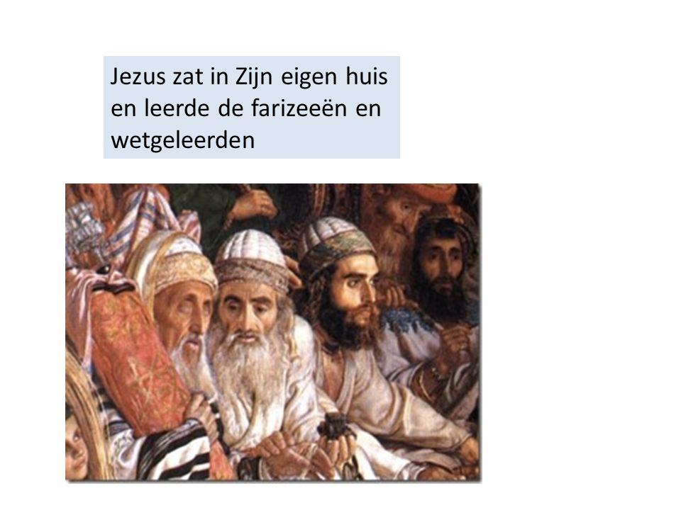 Jezus zat in Zijn eigen huis en leerde de farizeeën en wetgeleerden