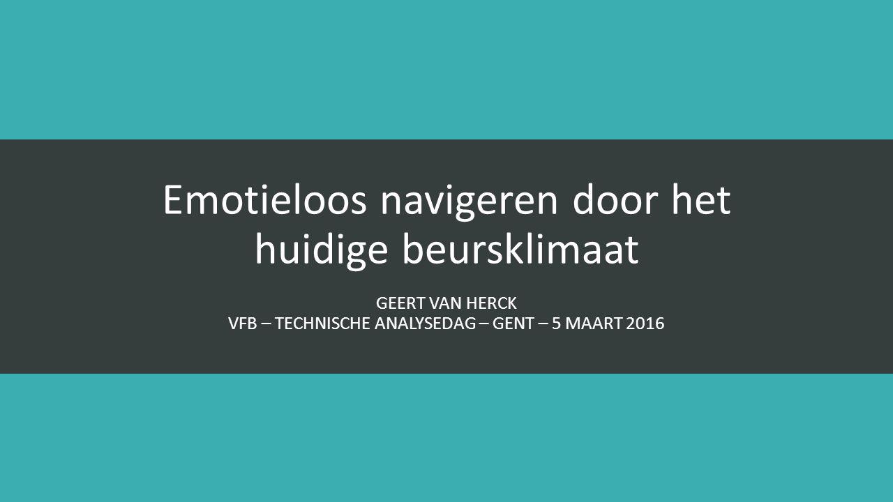 Emotieloos navigeren door het huidige beursklimaat GEERT VAN HERCK VFB – TECHNISCHE ANALYSEDAG – GENT – 5 MAART 2016