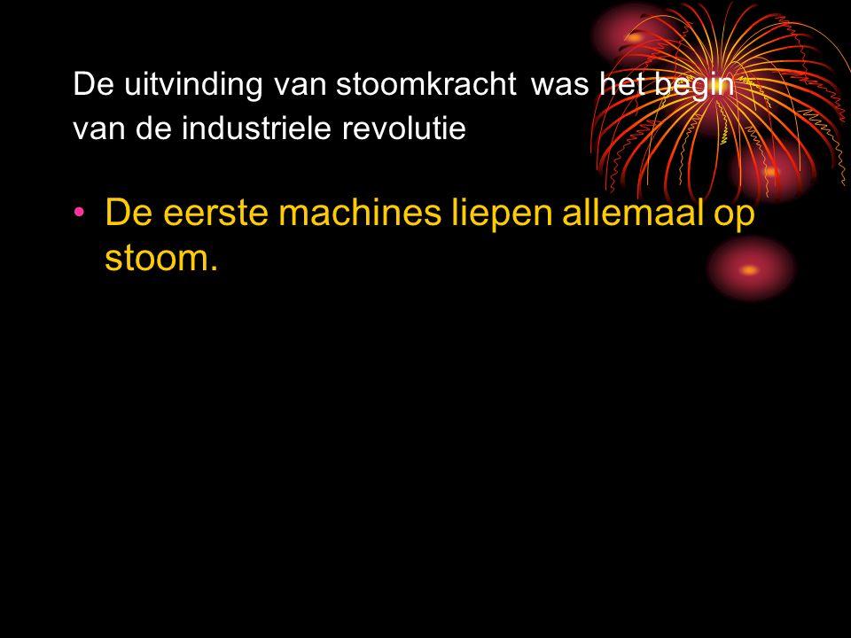 De uitvinding van stoomkracht was het begin van de industriele revolutie De eerste machines liepen allemaal op stoom.
