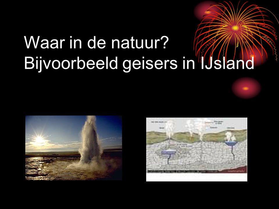 Waar in de natuur Bijvoorbeeld geisers in IJsland