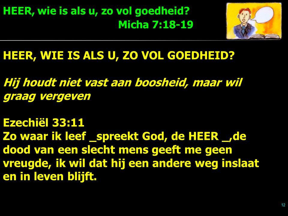 HEER, wie is als u, zo vol goedheid. Micha 7:18-19 12 HEER, WIE IS ALS U, ZO VOL GOEDHEID.