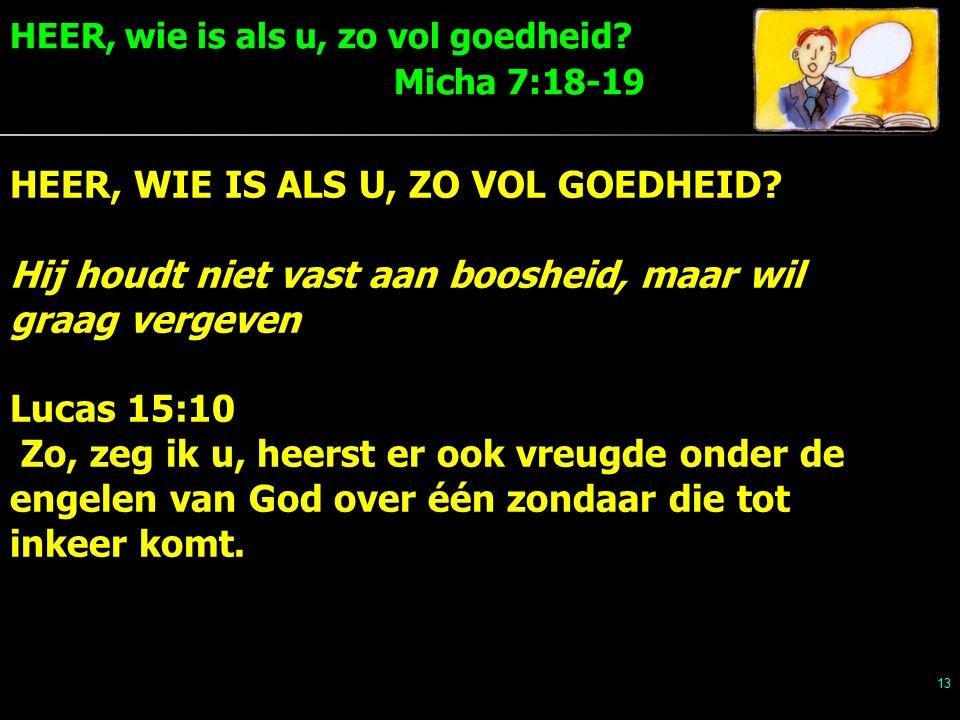HEER, wie is als u, zo vol goedheid. Micha 7:18-19 13 HEER, WIE IS ALS U, ZO VOL GOEDHEID.