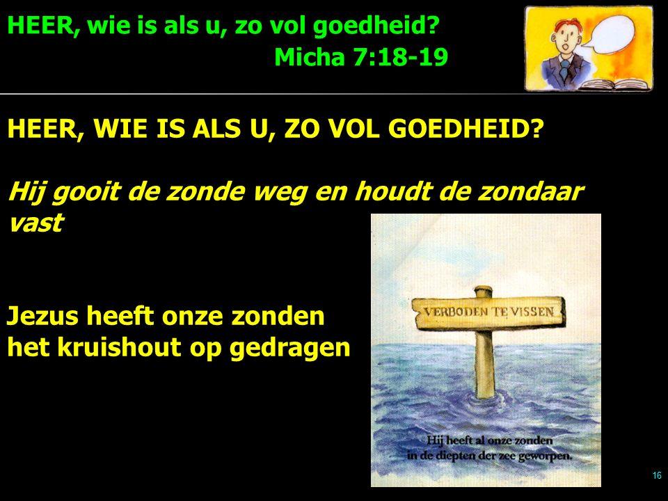 HEER, wie is als u, zo vol goedheid. Micha 7:18-19 16 HEER, WIE IS ALS U, ZO VOL GOEDHEID.