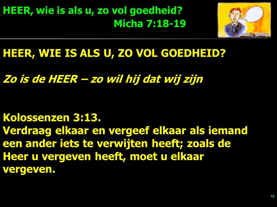 HEER, wie is als u, zo vol goedheid. Micha 7:18-19 18 HEER, WIE IS ALS U, ZO VOL GOEDHEID.