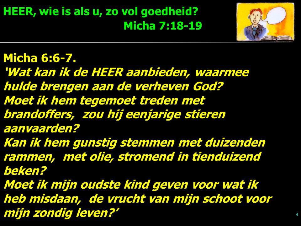 HEER, wie is als u, zo vol goedheid. Micha 7:18-19 4 Micha 6:6-7.