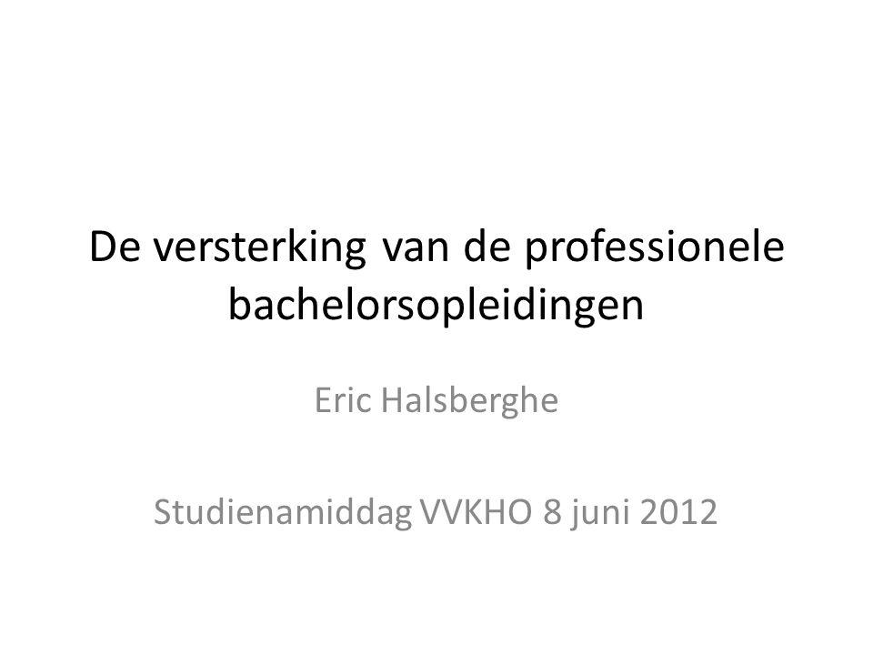 De versterking van de professionele bachelorsopleidingen Eric Halsberghe Studienamiddag VVKHO 8 juni 2012