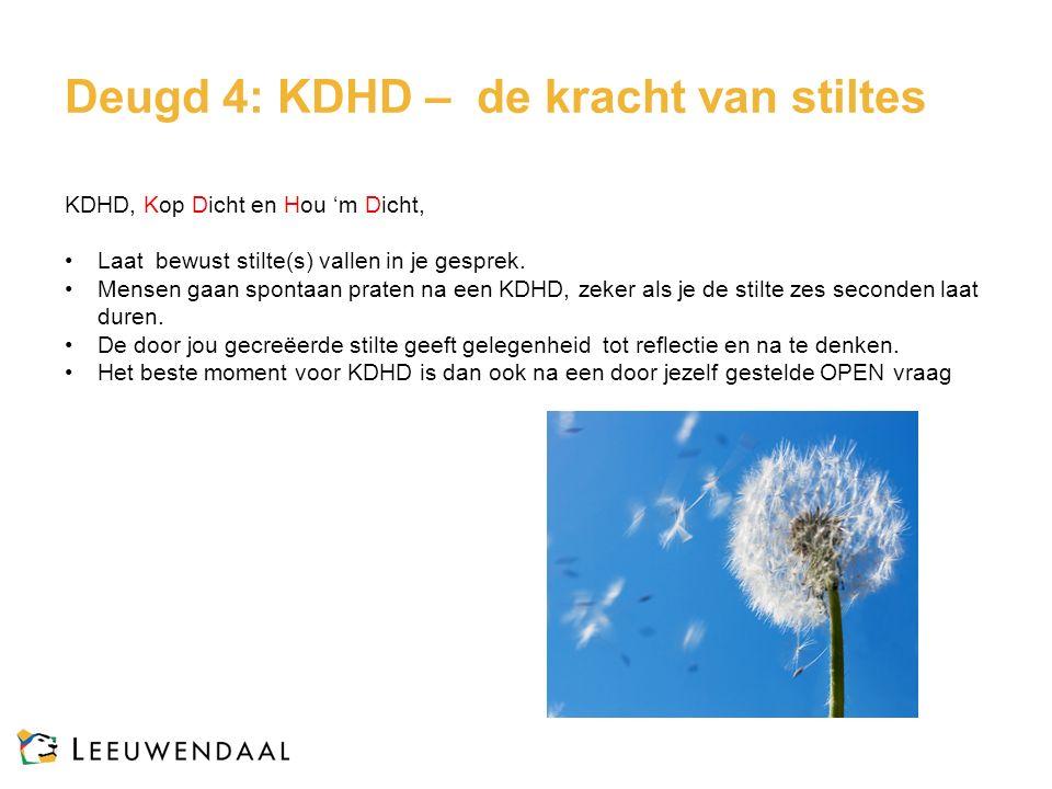 Deugd 4: KDHD – de kracht van stiltes KDHD, Kop Dicht en Hou 'm Dicht, Laat bewust stilte(s) vallen in je gesprek. Mensen gaan spontaan praten na een