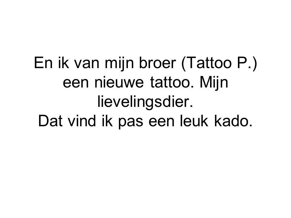 En ik van mijn broer (Tattoo P.) een nieuwe tattoo. Mijn lievelingsdier. Dat vind ik pas een leuk kado.
