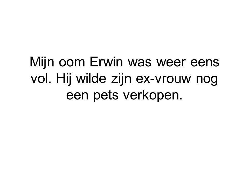 Mijn oom Erwin was weer eens vol. Hij wilde zijn ex-vrouw nog een pets verkopen.