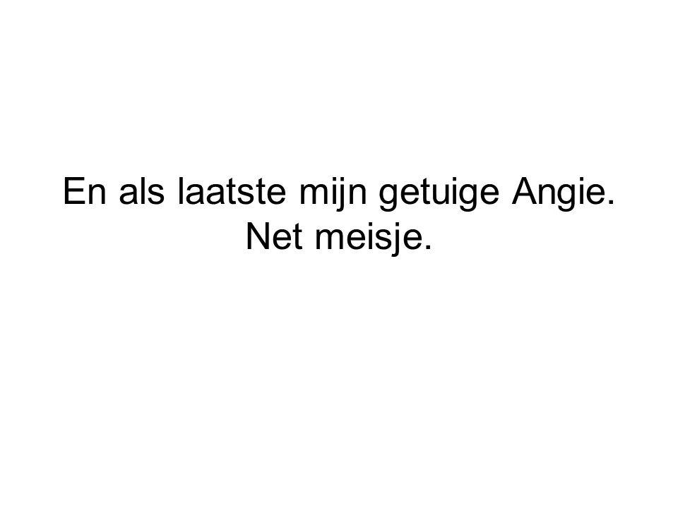 En als laatste mijn getuige Angie. Net meisje.