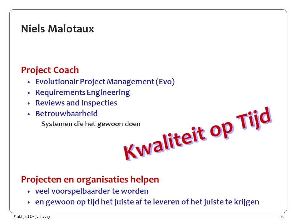 2 Praktijk SE – juni 2013 Niels Malotaux Project Coach Evolutionair Project Management (Evo) Requirements Engineering Reviews and Inspecties Betrouwbaarheid Systemen die het gewoon doen Projecten en organisaties helpen veel voorspelbaarder te worden en gewoon op tijd het juiste af te leveren of het juiste te krijgen