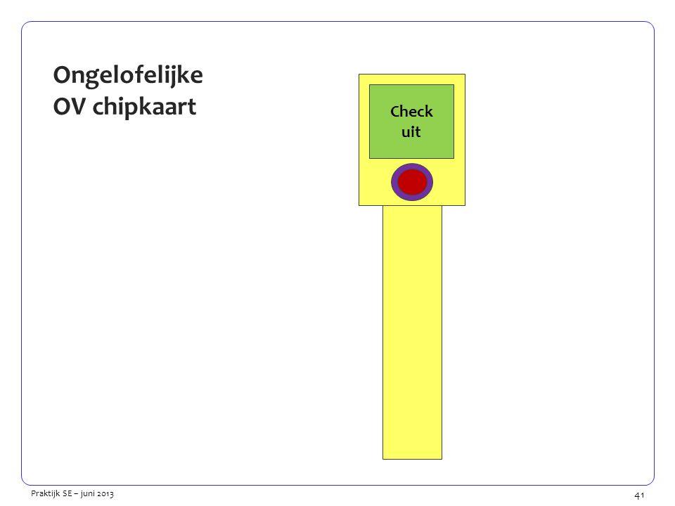 41 Praktijk SE – juni 2013 Ongelofelijke OV chipkaart Kan niet verwerken Check uit