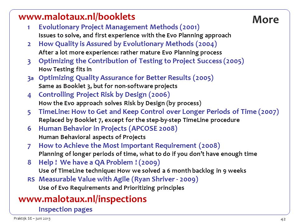 42 Praktijk SE – juni 2013 More www.malotaux.nl/booklets 1Evolutionary Project Management Methods (2001) Issues to solve, and first experience with the Evo Planning approach 2How Quality is Assured by Evolutionary Methods (2004) After a lot more experience: rather mature Evo Planning process 3Optimizing the Contribution of Testing to Project Success (2005) How Testing fits in 3 a Optimizing Quality Assurance for Better Results (2005) Same as Booklet 3, but for non-software projects 4Controlling Project Risk by Design (2006) How the Evo approach solves Risk by Design (by process) 5TimeLine: How to Get and Keep Control over Longer Periods of Time (2007) Replaced by Booklet 7, except for the step-by-step TimeLine procedure 6Human Behavior in Projects (APCOSE 2008) Human Behavioral aspects of Projects 7How to Achieve the Most Important Requirement (2008) Planning of longer periods of time, what to do if you don't have enough time 8Help .