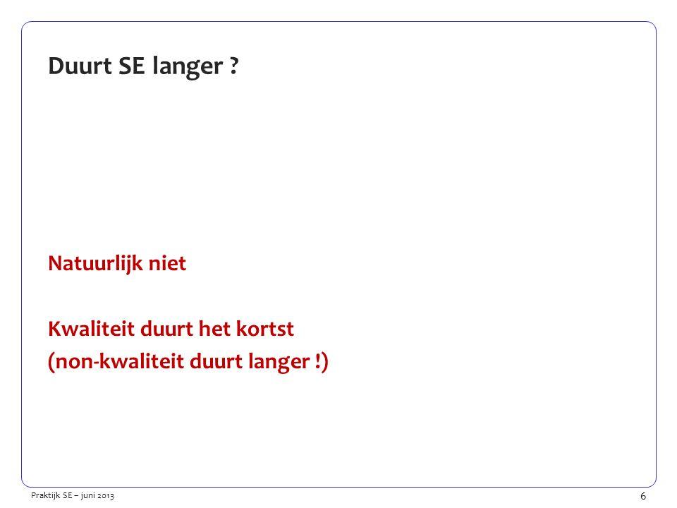 6 Praktijk SE – juni 2013 Duurt SE langer ? Natuurlijk niet Kwaliteit duurt het kortst (non-kwaliteit duurt langer !)