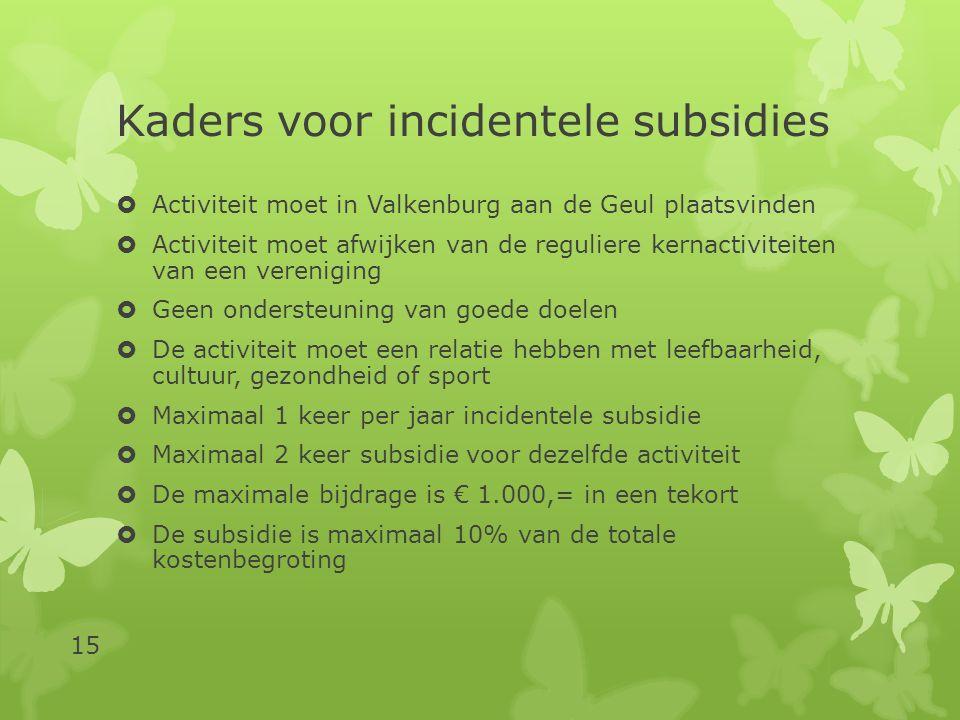 Kaders voor incidentele subsidies  Activiteit moet in Valkenburg aan de Geul plaatsvinden  Activiteit moet afwijken van de reguliere kernactiviteiten van een vereniging  Geen ondersteuning van goede doelen  De activiteit moet een relatie hebben met leefbaarheid, cultuur, gezondheid of sport  Maximaal 1 keer per jaar incidentele subsidie  Maximaal 2 keer subsidie voor dezelfde activiteit  De maximale bijdrage is € 1.000,= in een tekort  De subsidie is maximaal 10% van de totale kostenbegroting 15