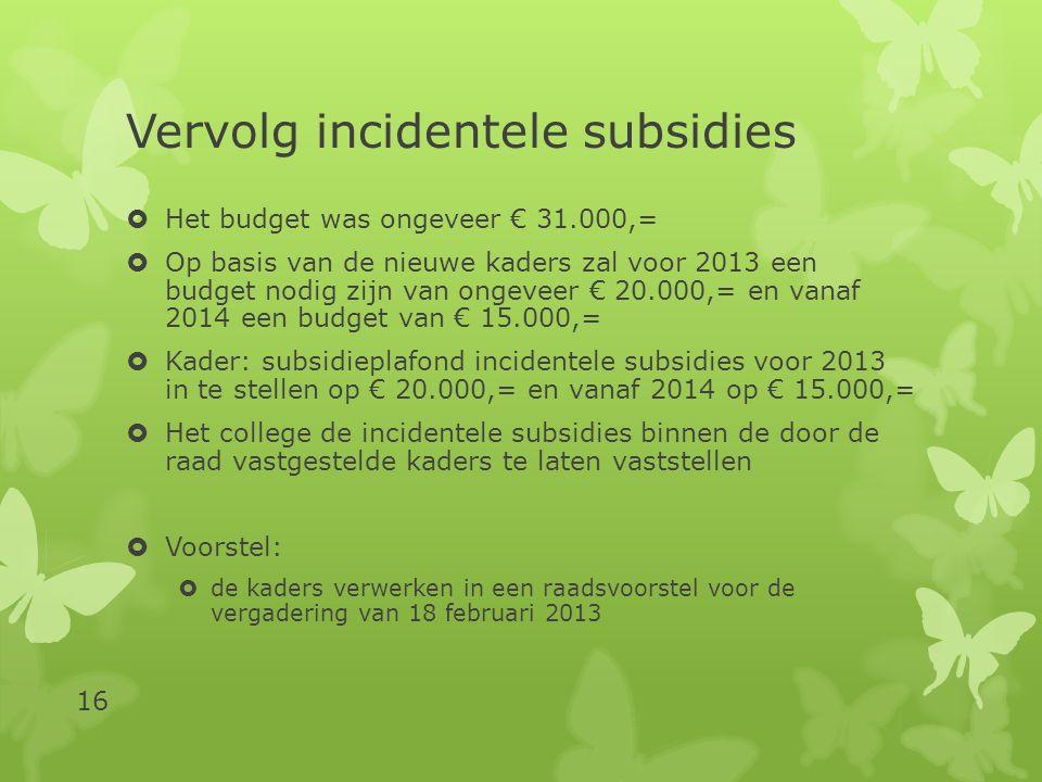 Vervolg incidentele subsidies  Het budget was ongeveer € 31.000,=  Op basis van de nieuwe kaders zal voor 2013 een budget nodig zijn van ongeveer € 20.000,= en vanaf 2014 een budget van € 15.000,=  Kader: subsidieplafond incidentele subsidies voor 2013 in te stellen op € 20.000,= en vanaf 2014 op € 15.000,=  Het college de incidentele subsidies binnen de door de raad vastgestelde kaders te laten vaststellen  Voorstel:  de kaders verwerken in een raadsvoorstel voor de vergadering van 18 februari 2013 16