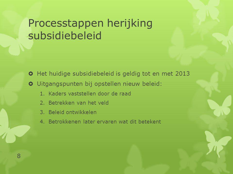 Processtappen herijking subsidiebeleid  Het huidige subsidiebeleid is geldig tot en met 2013  Uitgangspunten bij opstellen nieuw beleid: 1.Kaders vaststellen door de raad 2.Betrekken van het veld 3.Beleid ontwikkelen 4.Betrokkenen later ervaren wat dit betekent 8